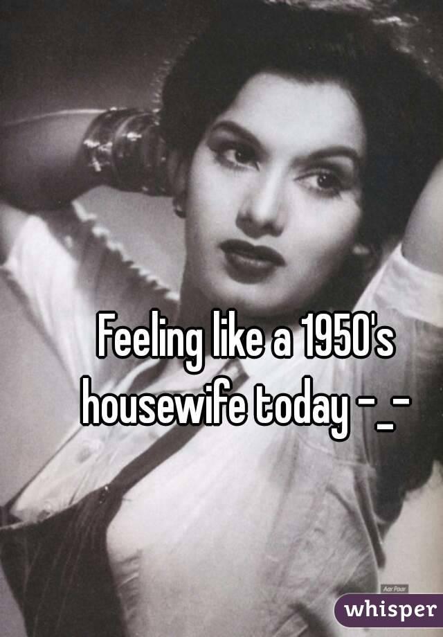 Feeling like a 1950's housewife today -_-