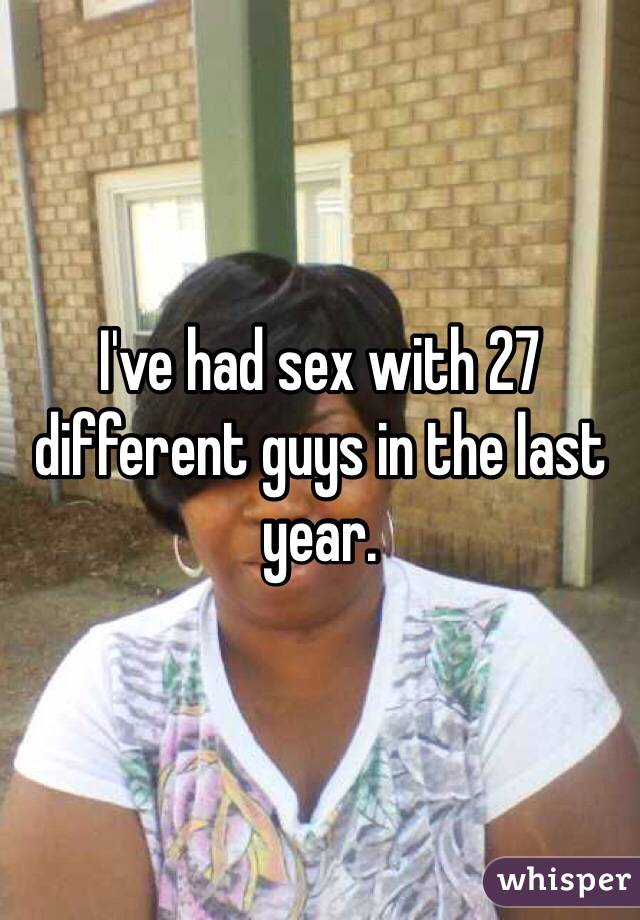 I've had sex with 27 different guys in the last year.
