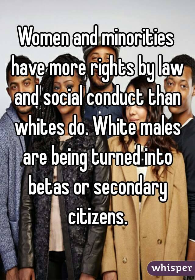 Women and minorities have more rights by law and social conduct than whites do. White males are being turned into betas or secondary citizens.