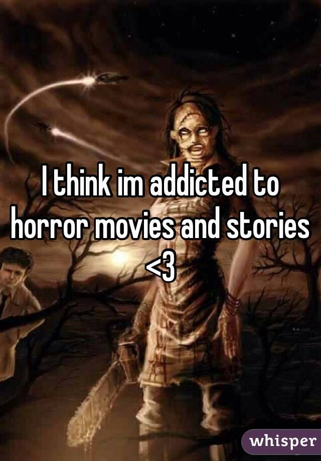 I think im addicted to horror movies and stories <3