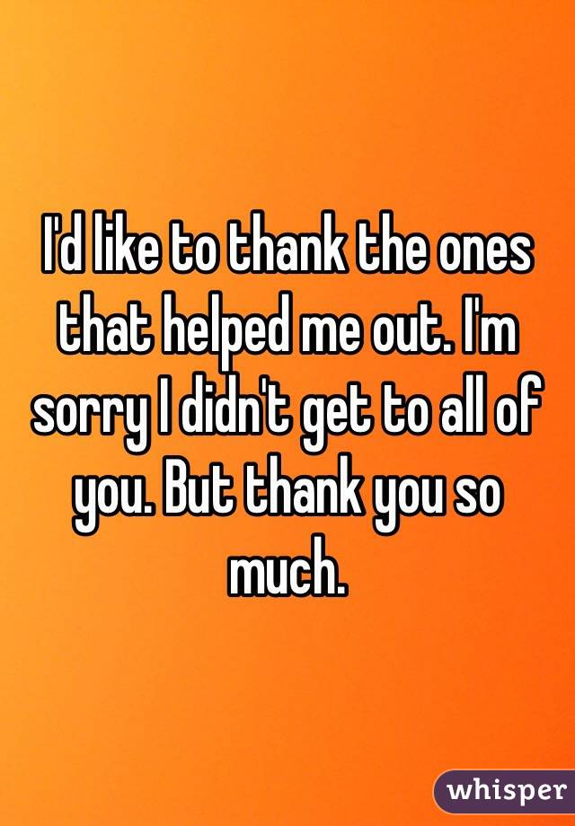 I'd like to thank the ones that helped me out. I'm sorry I didn't get to all of you. But thank you so much.