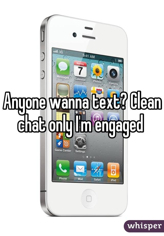 Anyone wanna text? Clean chat only I'm engaged