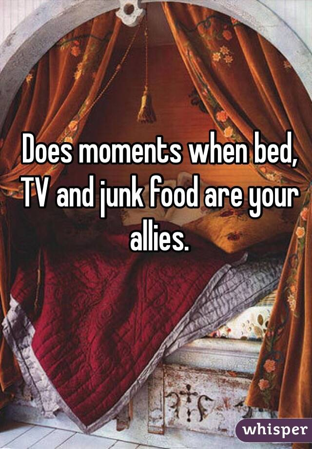 Does moments when bed, TV and junk food are your allies.