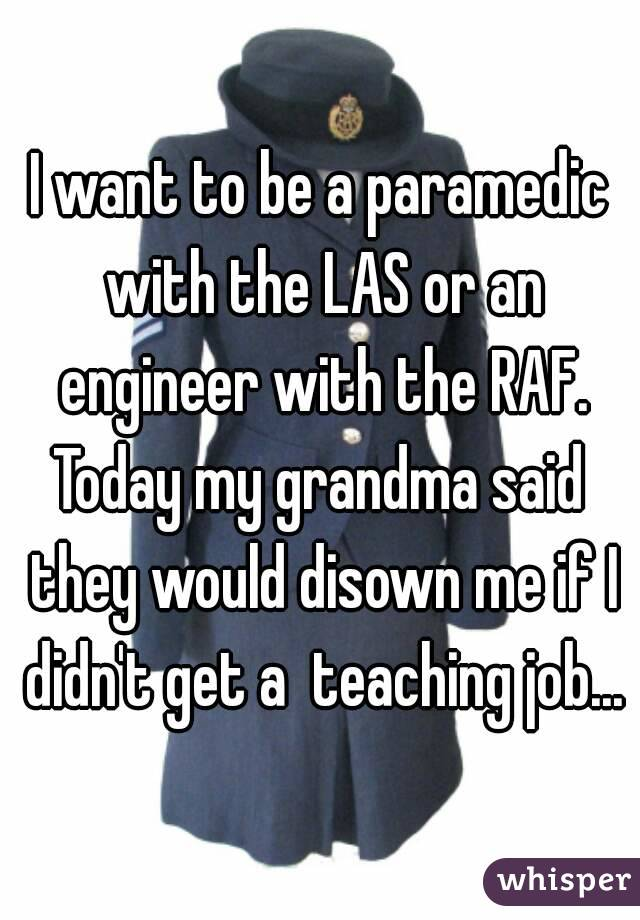 I want to be a paramedic with the LAS or an engineer with the RAF. Today my grandma said they would disown me if I didn't get a  teaching job...
