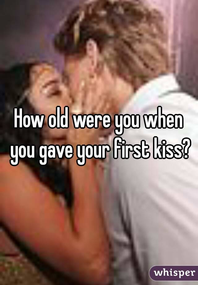 How old were you when you gave your first kiss?