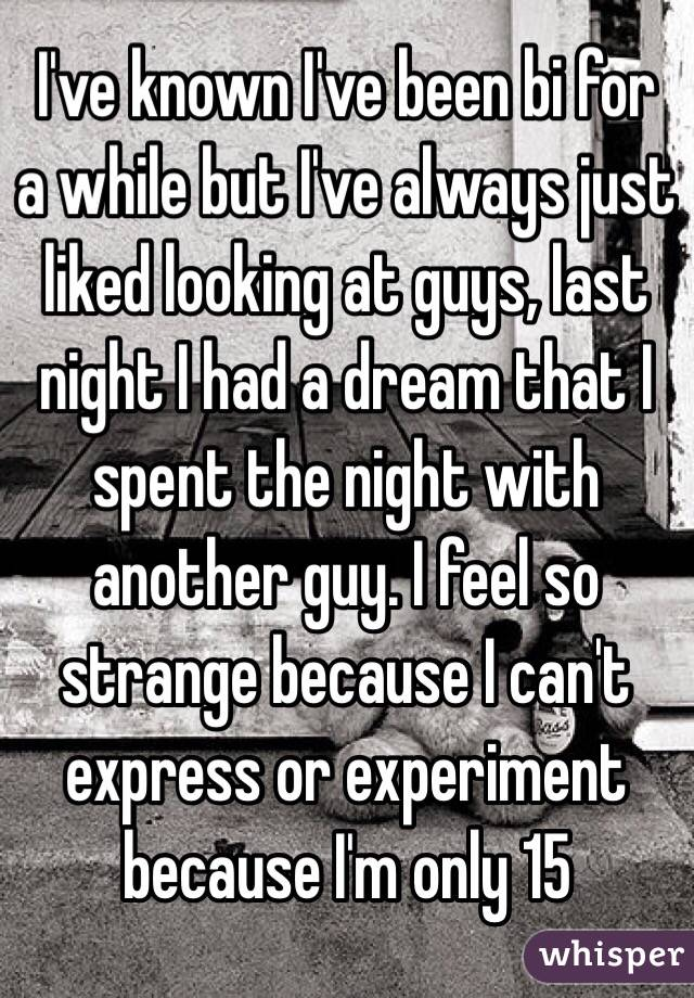 I've known I've been bi for a while but I've always just liked looking at guys, last night I had a dream that I spent the night with another guy. I feel so strange because I can't express or experiment because I'm only 15