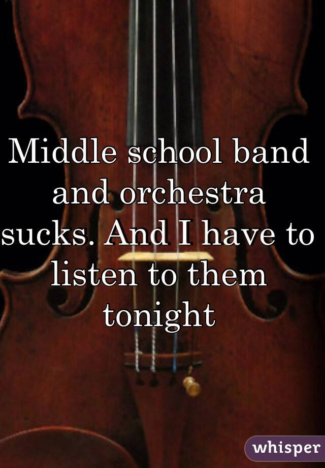Middle school band and orchestra sucks. And I have to listen to them tonight