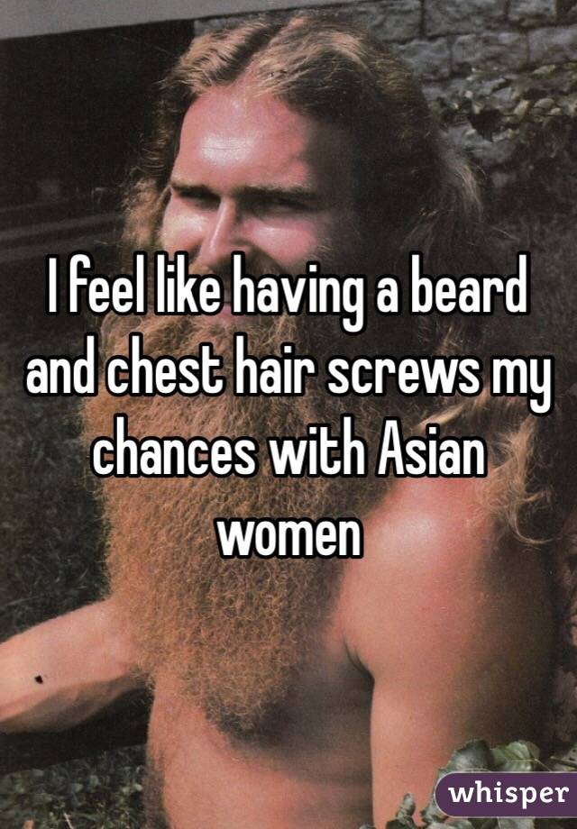 I feel like having a beard and chest hair screws my chances with Asian women