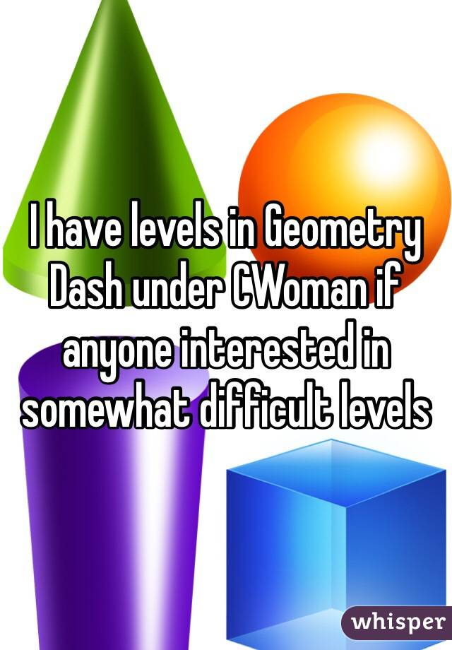 I have levels in Geometry Dash under CWoman if anyone interested in somewhat difficult levels