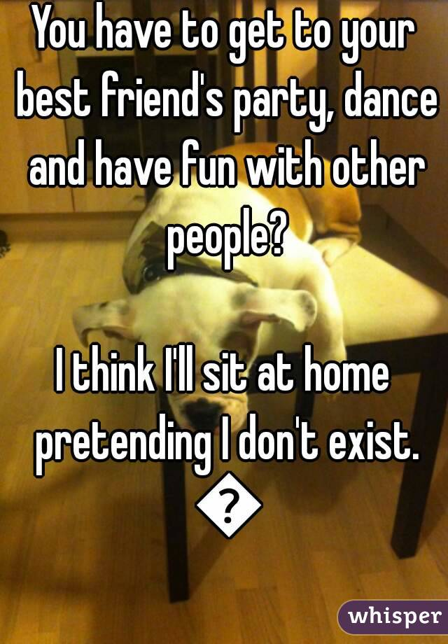 You have to get to your best friend's party, dance and have fun with other people?  I think I'll sit at home pretending I don't exist. 😇