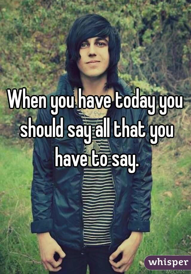 When you have today you should say all that you have to say.
