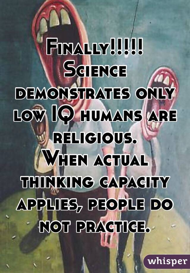Finally!!!!! Science demonstrates only low IQ humans are religious. When actual thinking capacity  applies, people do not practice.