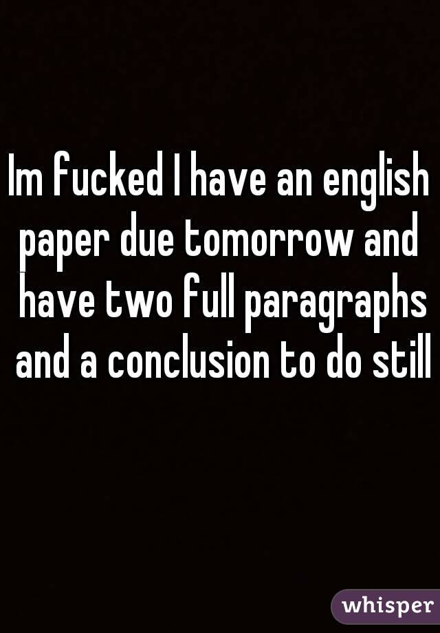 Im fucked I have an english paper due tomorrow and  have two full paragraphs and a conclusion to do still