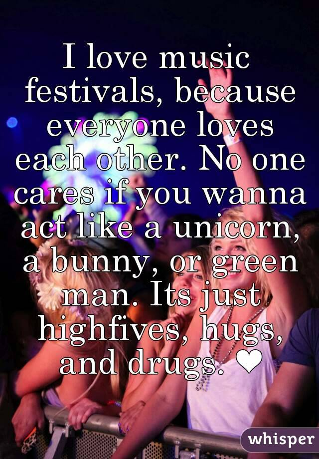 I love music festivals, because everyone loves each other. No one cares if you wanna act like a unicorn, a bunny, or green man. Its just highfives, hugs, and drugs. ❤
