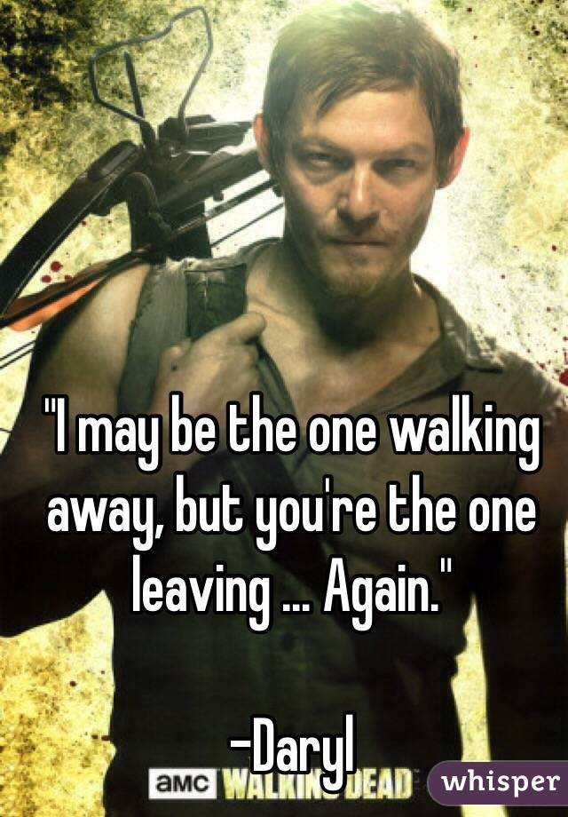 """I may be the one walking away, but you're the one leaving ... Again.""  -Daryl"