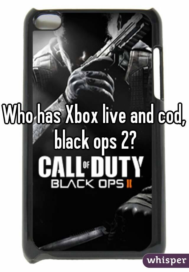 Who has Xbox live and cod, black ops 2?