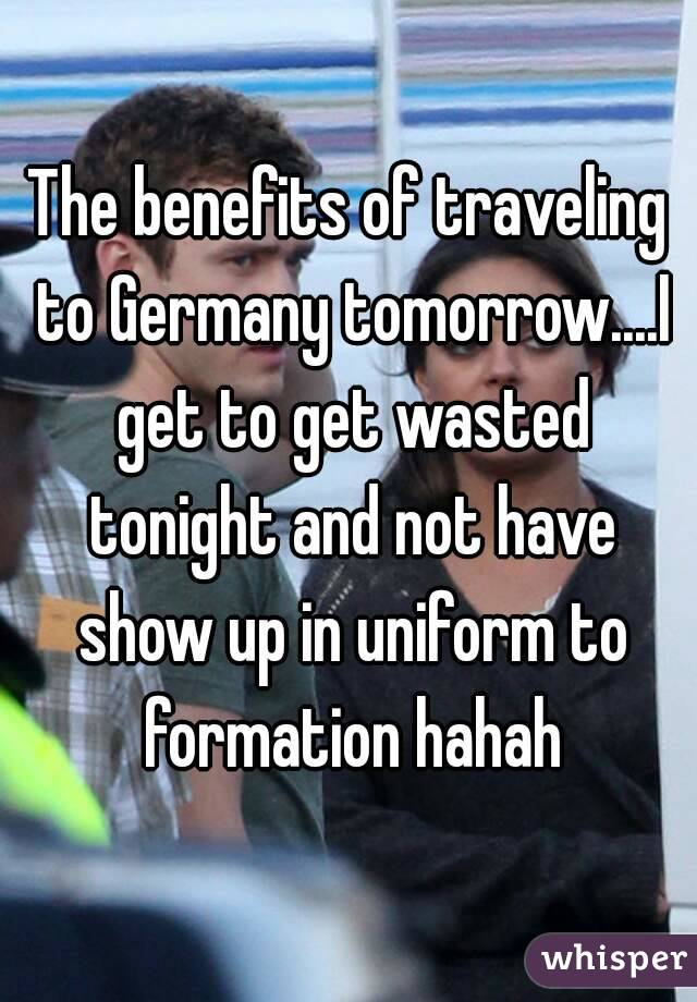 The benefits of traveling to Germany tomorrow....I get to get wasted tonight and not have show up in uniform to formation hahah