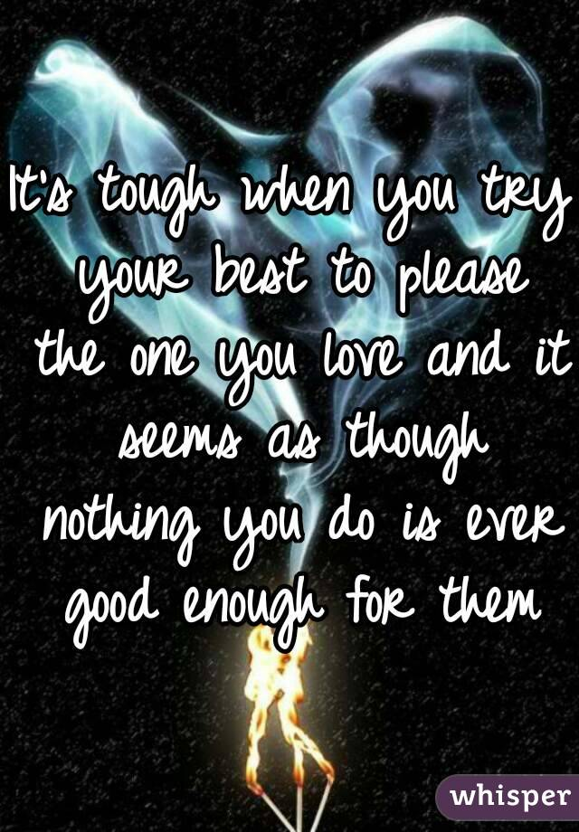 It's tough when you try your best to please the one you love and it seems as though nothing you do is ever good enough for them