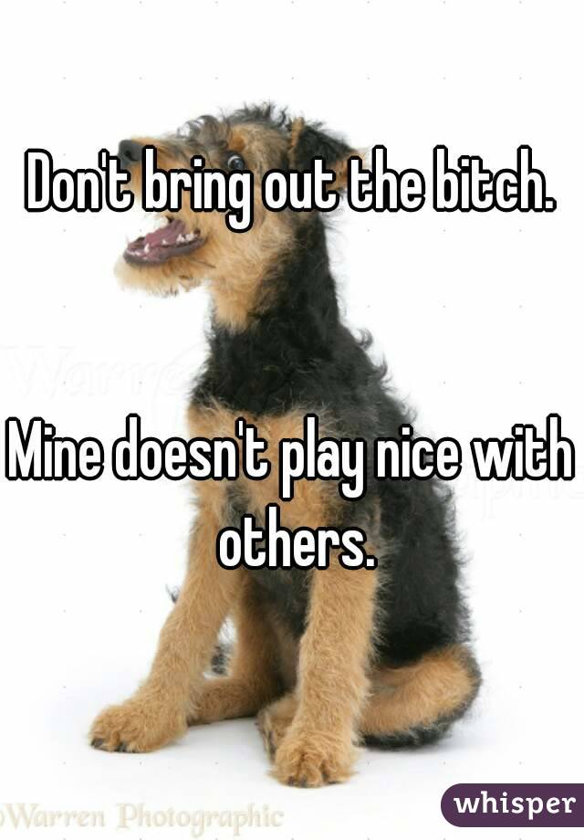 Don't bring out the bitch.   Mine doesn't play nice with others.