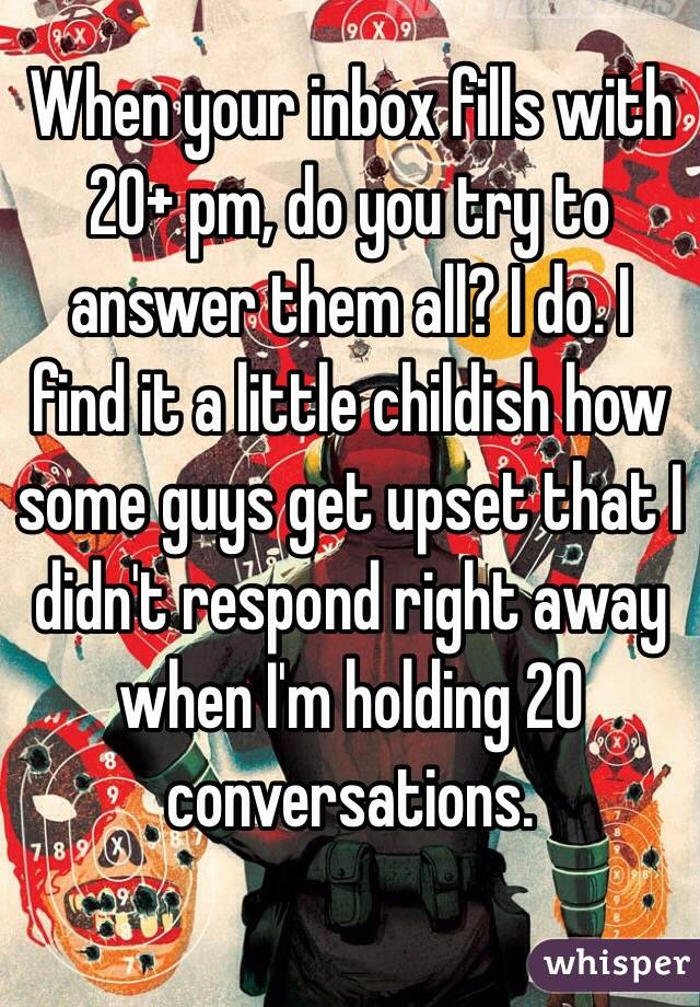 When your inbox fills with 20+ pm, do you try to answer them all? I do. I find it a little childish how some guys get upset that I didn't respond right away when I'm holding 20 conversations.