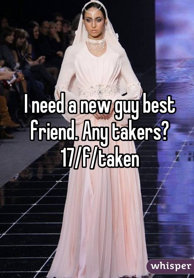 I need a new guy best friend. Any takers? 17/f/taken