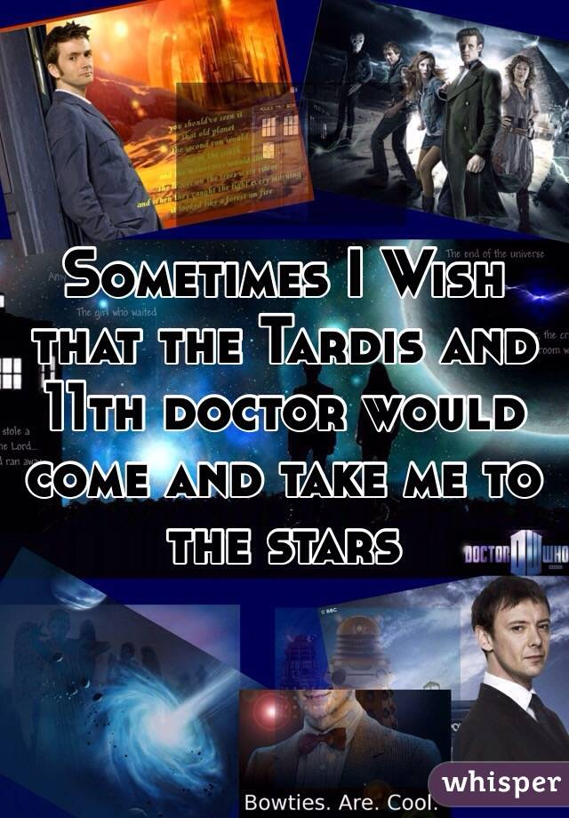 Sometimes I Wish that the Tardis and 11th doctor would come and take me to the stars