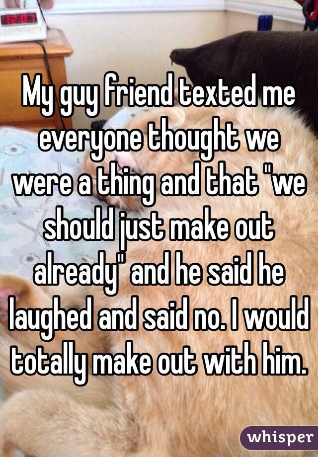 """My guy friend texted me everyone thought we were a thing and that """"we should just make out already"""" and he said he laughed and said no. I would totally make out with him."""