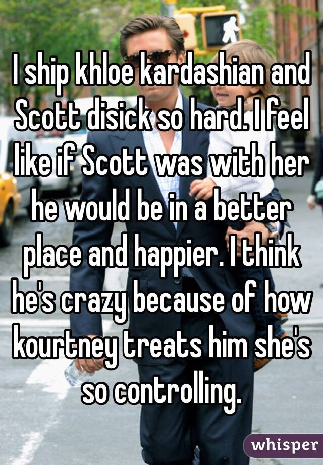 I ship khloe kardashian and Scott disick so hard. I feel like if Scott was with her he would be in a better place and happier. I think he's crazy because of how kourtney treats him she's so controlling.