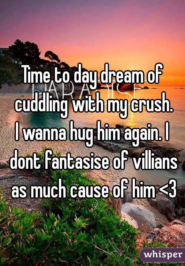 Time to day dream of cuddling with my crush. I wanna hug him again. I dont fantasise of villians as much cause of him <3