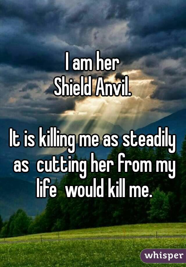 I am her Shield Anvil.  It is killing me as steadily as  cutting her from my life  would kill me.