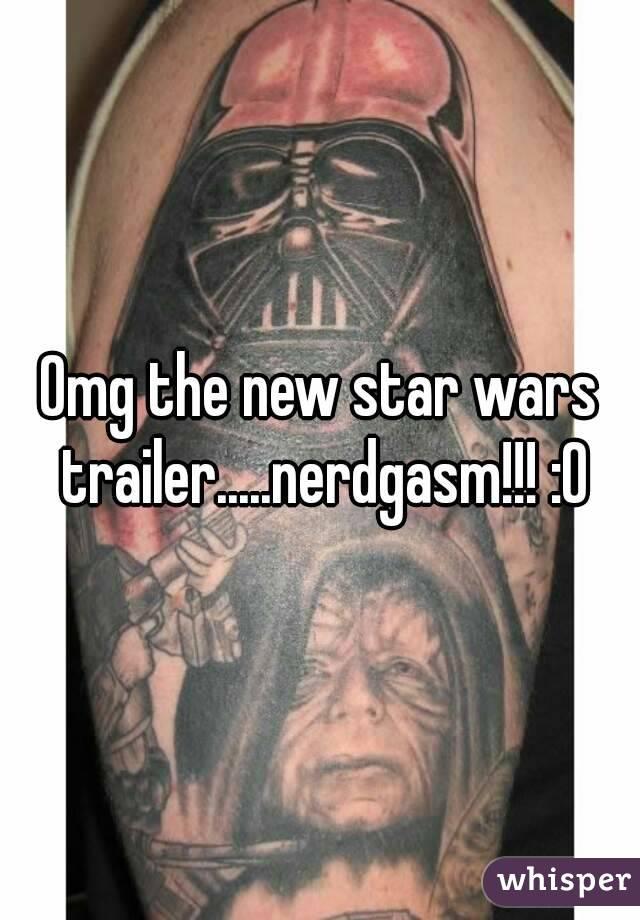 Omg the new star wars trailer.....nerdgasm!!! :0