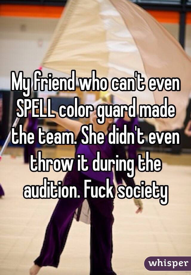 My friend who can't even SPELL color guard made the team. She didn't even throw it during the audition. Fuck society