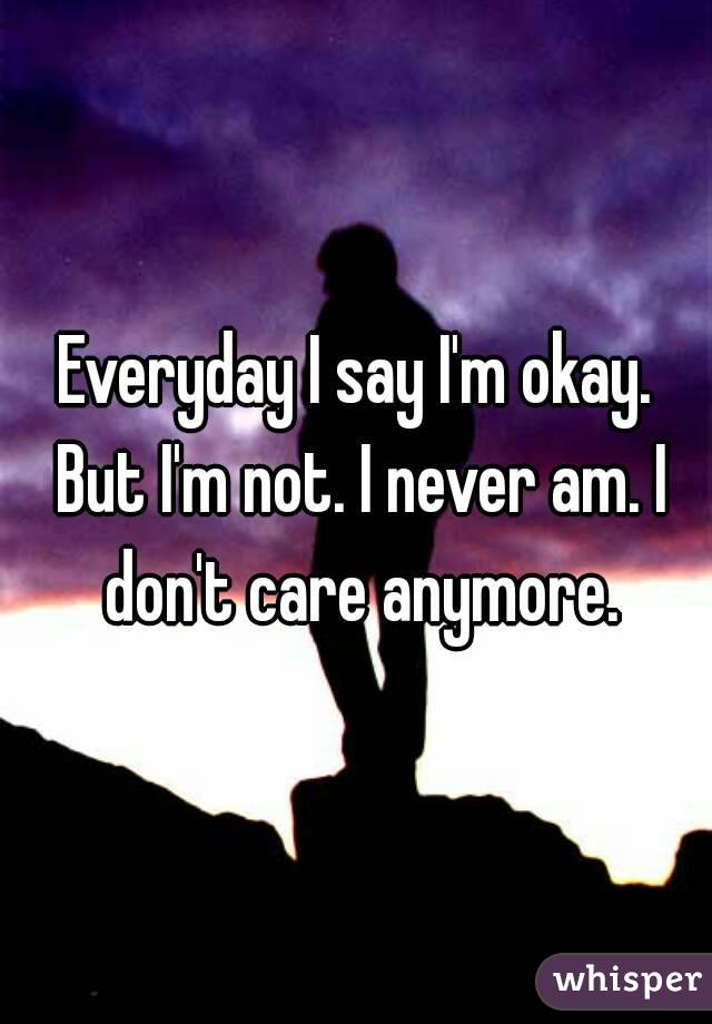 Everyday I say I'm okay. But I'm not. I never am. I don't care anymore.