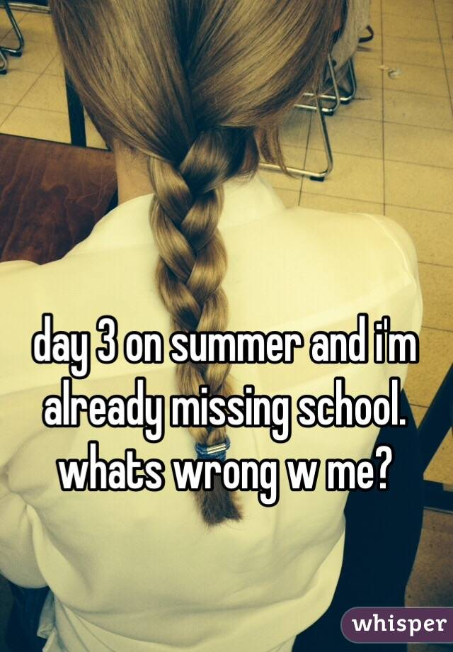 day 3 on summer and i'm already missing school. whats wrong w me?