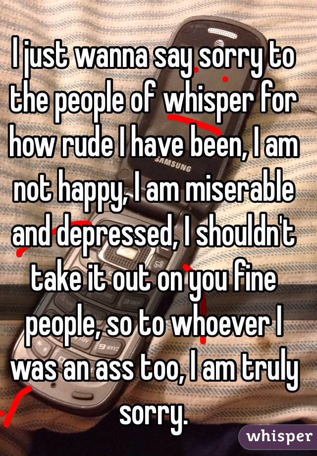I just wanna say sorry to the people of whisper for how rude I have been, I am not happy, I am miserable and depressed, I shouldn't take it out on you fine people, so to whoever I was an ass too, I am truly sorry.