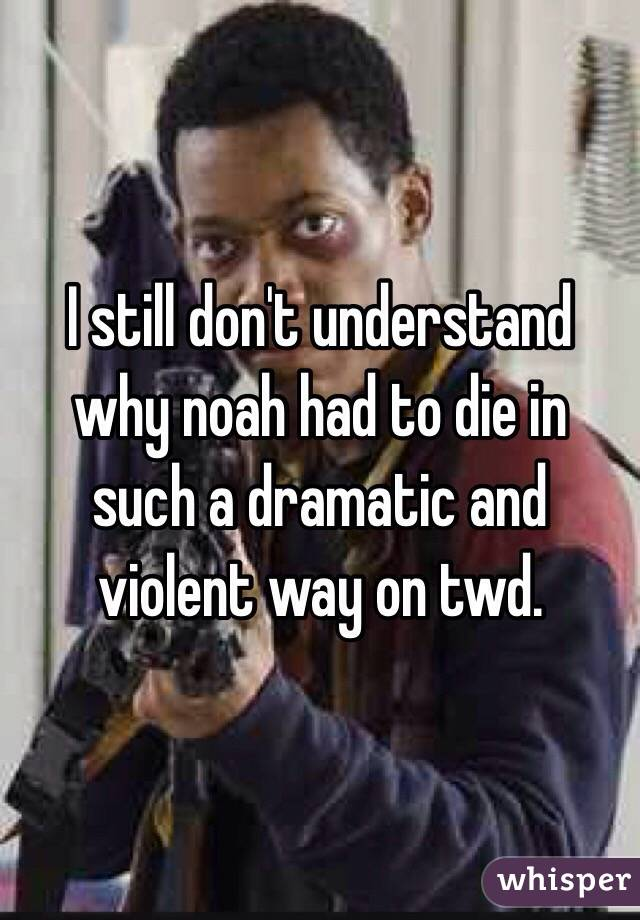 I still don't understand why noah had to die in such a dramatic and violent way on twd.