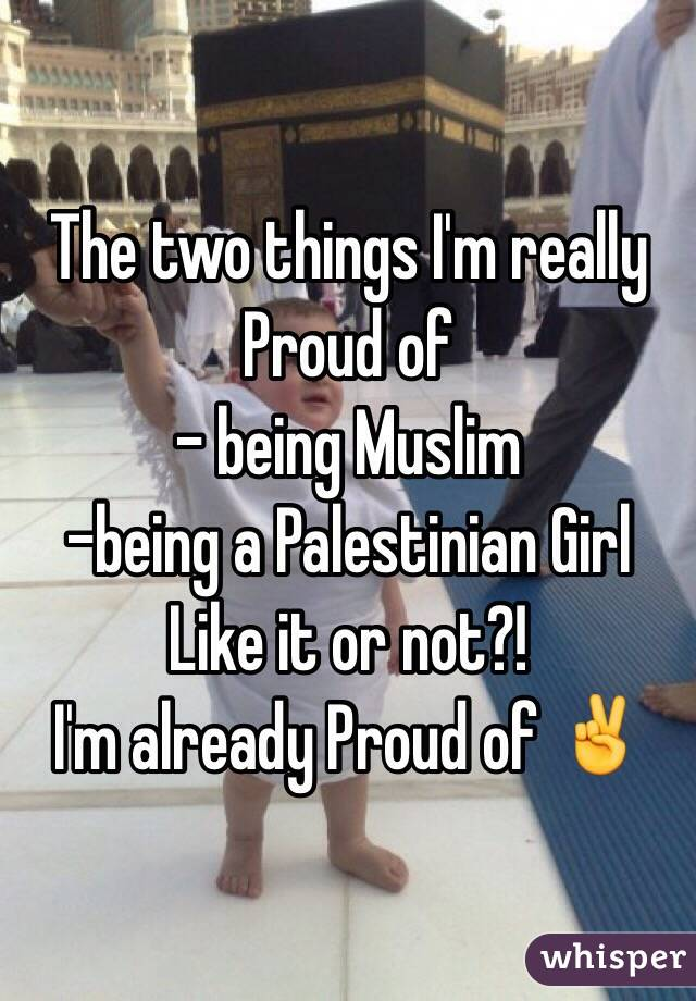 The two things I'm really Proud of - being Muslim  -being a Palestinian Girl Like it or not?! I'm already Proud of ✌️