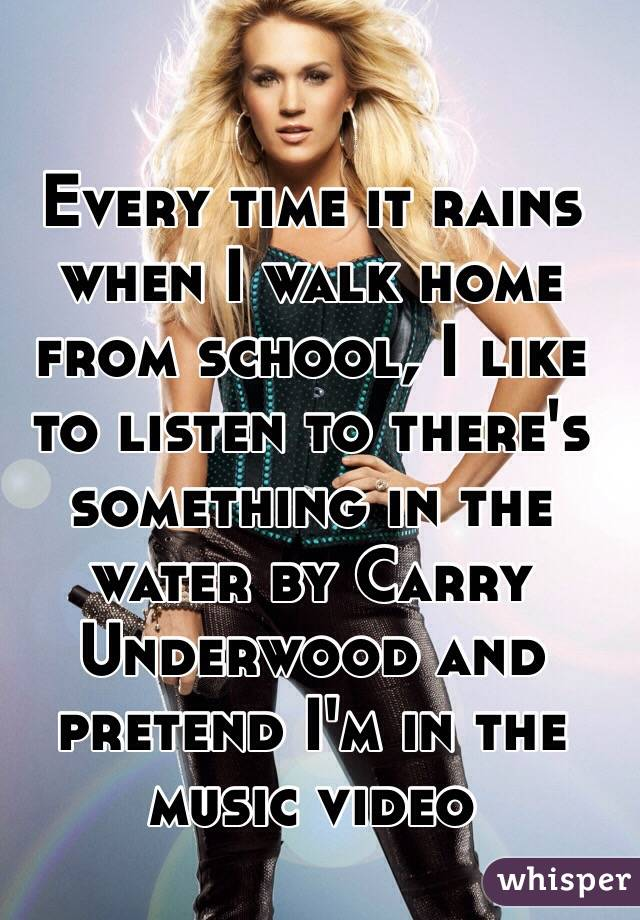 Every time it rains when I walk home from school, I like to listen to there's something in the water by Carry Underwood and pretend I'm in the music video