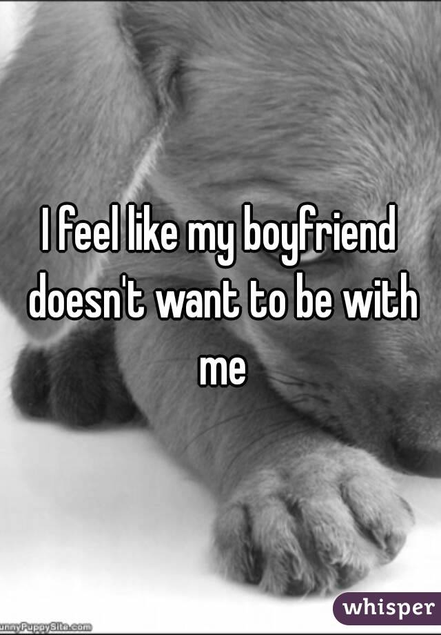 I feel like my boyfriend doesn't want to be with me