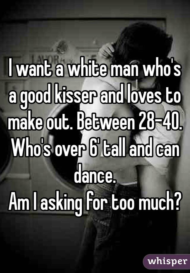 I want a white man who's a good kisser and loves to make out. Between 28-40. Who's over 6' tall and can dance. Am I asking for too much?