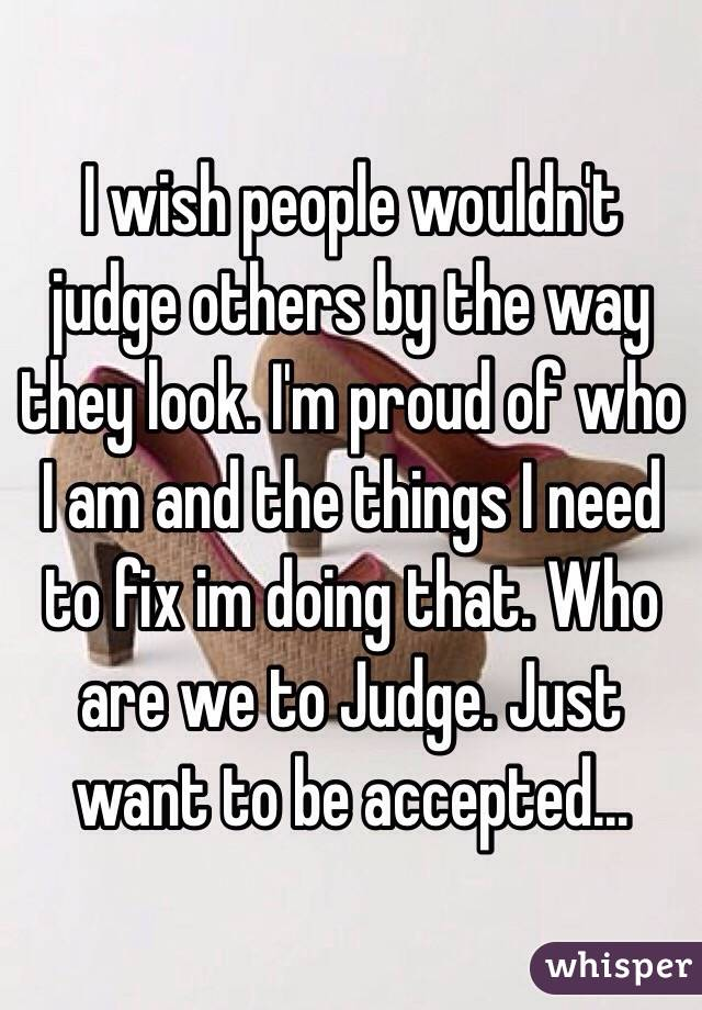 I wish people wouldn't judge others by the way they look. I'm proud of who I am and the things I need to fix im doing that. Who are we to Judge. Just want to be accepted...