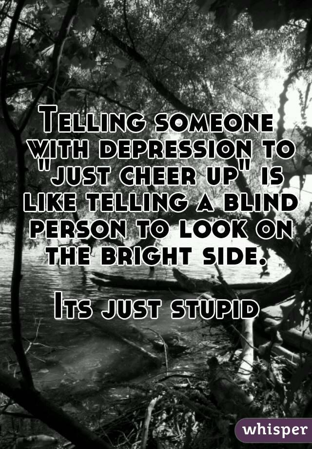 """Telling someone with depression to """"just cheer up"""" is like telling a blind person to look on the bright side.   Its just stupid"""