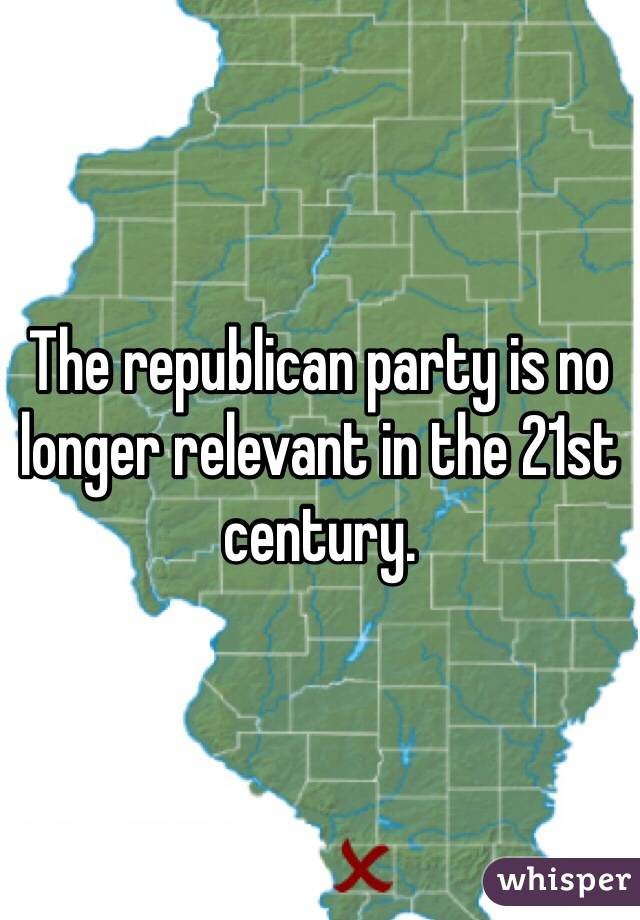 The republican party is no longer relevant in the 21st century.