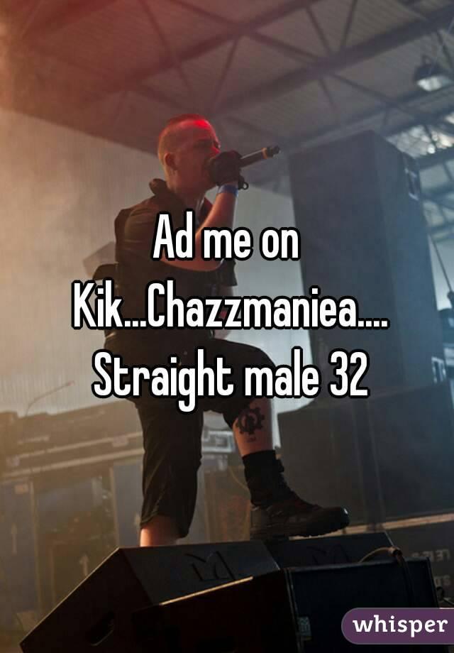 Ad me on Kik...Chazzmaniea.... Straight male 32