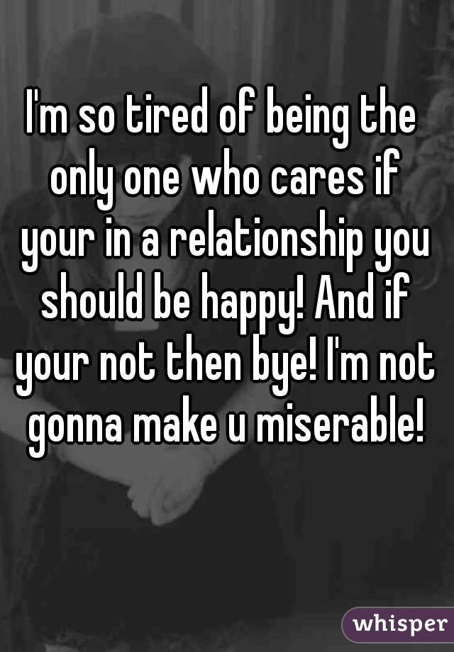 I'm so tired of being the only one who cares if your in a relationship you should be happy! And if your not then bye! I'm not gonna make u miserable!