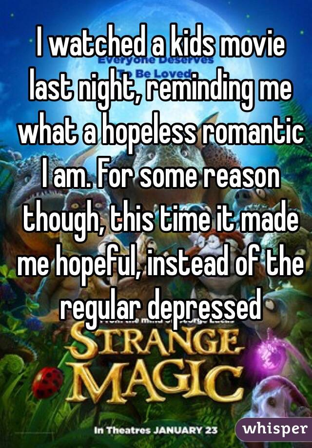 I watched a kids movie last night, reminding me what a hopeless romantic I am. For some reason though, this time it made me hopeful, instead of the regular depressed