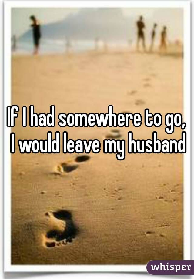If I had somewhere to go,  I would leave my husband