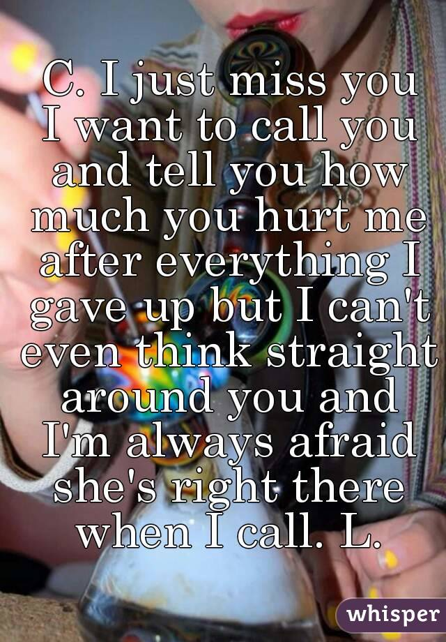 C. I just miss you  I want to call you and tell you how much you hurt me after everything I gave up but I can't even think straight around you and I'm always afraid she's right there when I call. L.