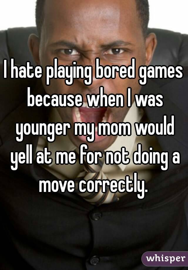 I hate playing bored games because when I was younger my mom would yell at me for not doing a move correctly.