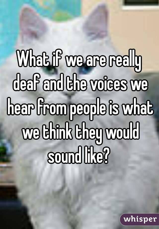 What if we are really deaf and the voices we hear from people is what we think they would sound like?